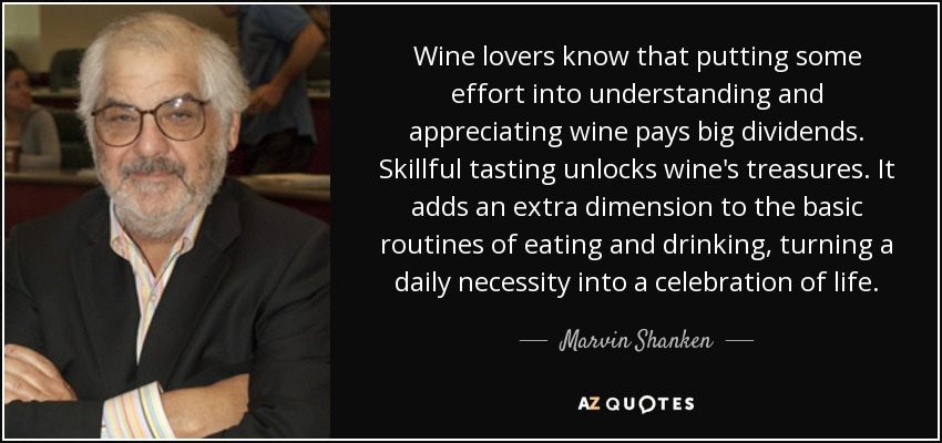 Wine lovers know that putting some effort into understanding and appreciating wine pays big dividends. Skillful tasting unlocks wine's treasures. It adds an extra dimension to the basic routines of eating and drinking, turning a daily necessity into a celebration of life. - Marvin Shanken