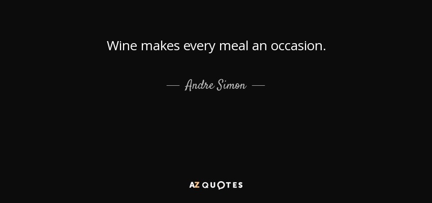 Wine makes every meal an occasion. - Andre Simon