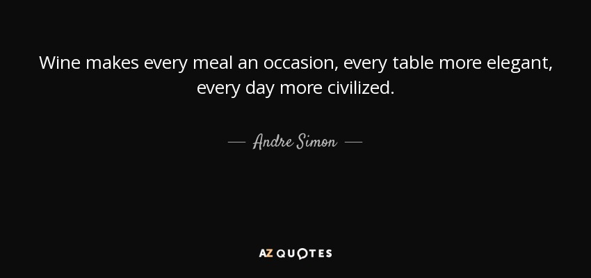 Wine makes every meal an occasion, every table more elegant, every day more civilized. - Andre Simon