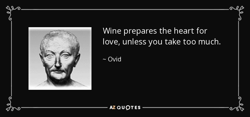 Wine prepares the heart for love, unless you take too much. - Ovid
