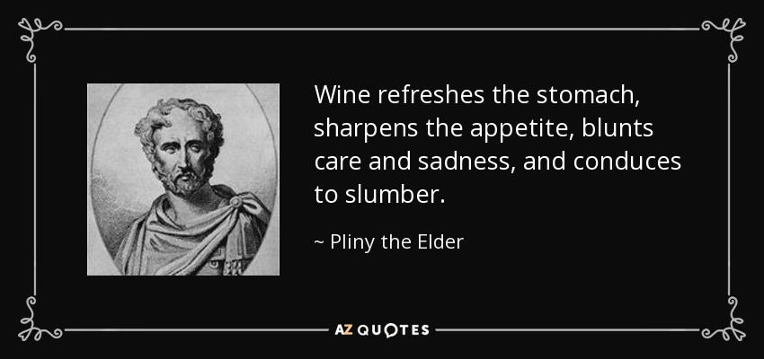 Wine refreshes the stomach, sharpens the appetite, blunts care and sadness, and conduces to slumber. - Pliny the Elder
