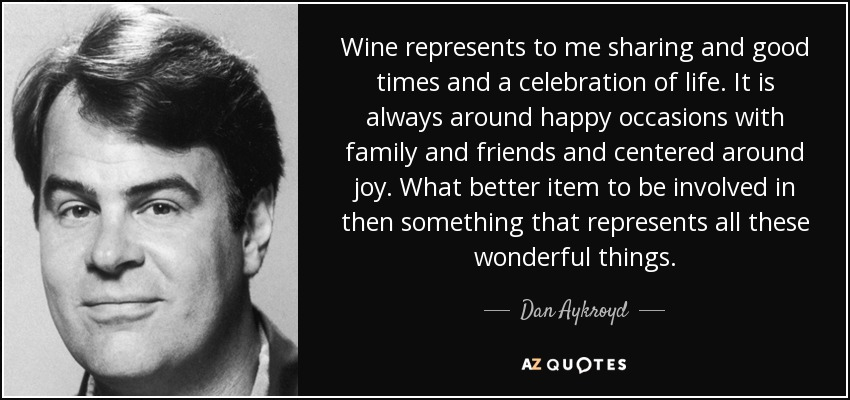 Dan Aykroyd Quote Wine Represents To Me Sharing And Good Times And A