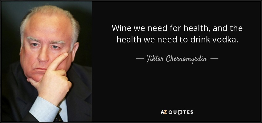 Wine we need for health, and the health we need to drink vodka. - Viktor Chernomyrdin