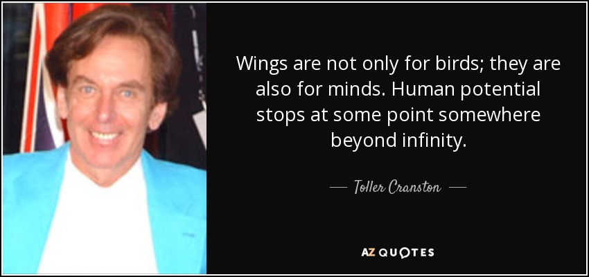 Wings are not only for birds; they are also for minds. Human potential stops at some point somewhere beyond infinity. - Toller Cranston