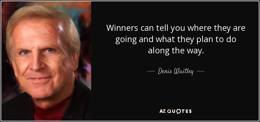 Winners can tell you where they are going and what they plan to do along the way. - Denis Waitley