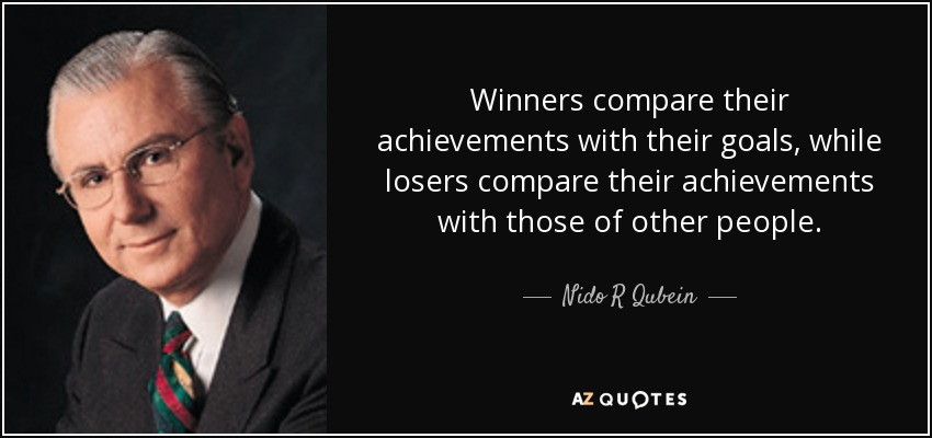 Winners compare their achievements with their goals, while losers compare their achievements with those of other people. - Nido R Qubein