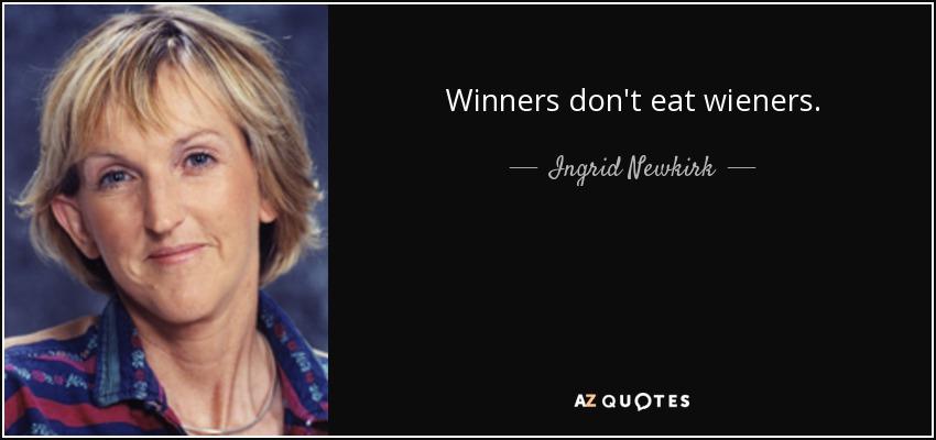 Winners don't eat wieners. - Ingrid Newkirk