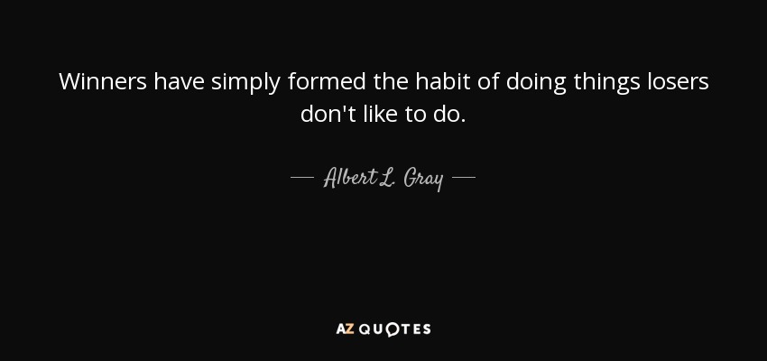 Winners have simply formed the habit of doing things losers don't like to do. - Albert L. Gray