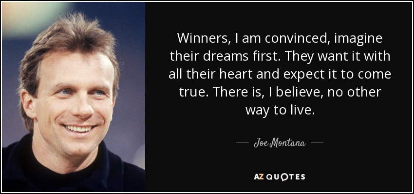 Winners, I am convinced, imagine their dreams first. They want it with all their heart and expect it to come true. There is, I believe, no other way to live. - Joe Montana