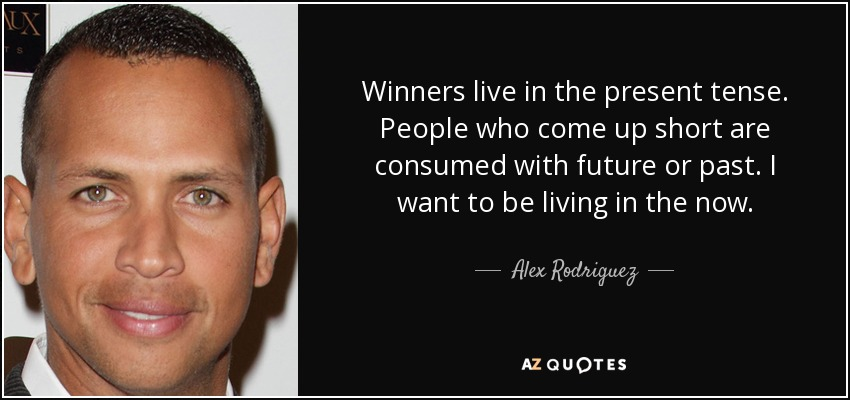 Winners live in the present tense. People who come up short are consumed with future or past. I want to be living in the now. - Alex Rodriguez