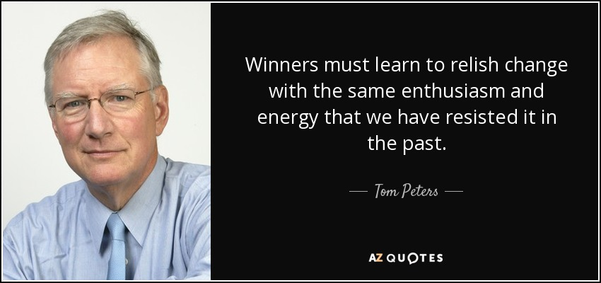 Winners must learn to relish change with the same enthusiasm and energy that we have resisted it in the past. - Tom Peters