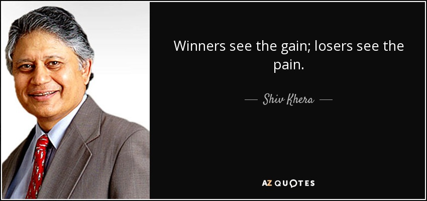 Winners see the gain; losers see the pain. - Shiv Khera