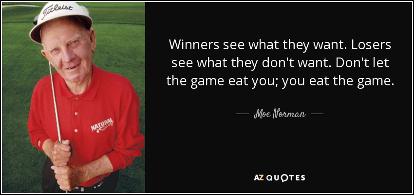 Winners see what they want. Losers see what they don't want. Don't let the game eat you; you eat the game. - Moe Norman