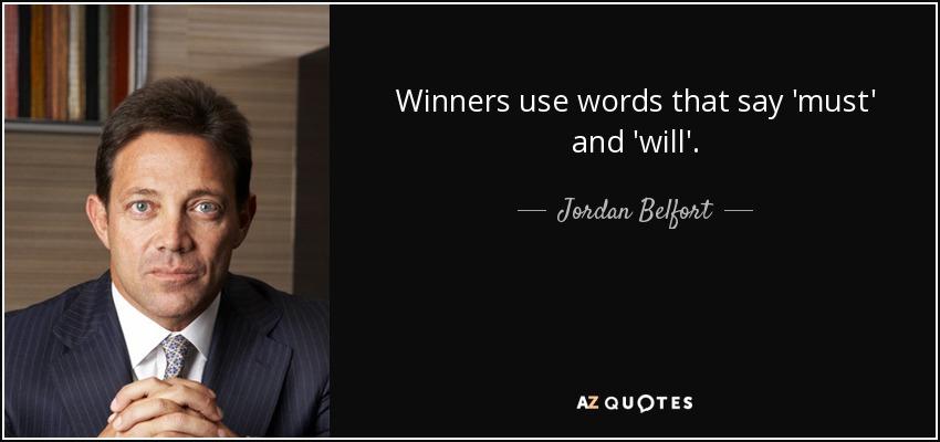 Winners use words that say 'must' and 'will'. - Jordan Belfort