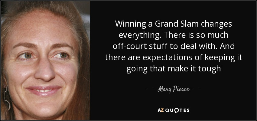 Winning a Grand Slam changes everything. There is so much off-court stuff to deal with. And there are expectations of keeping it going that make it tough - Mary Pierce