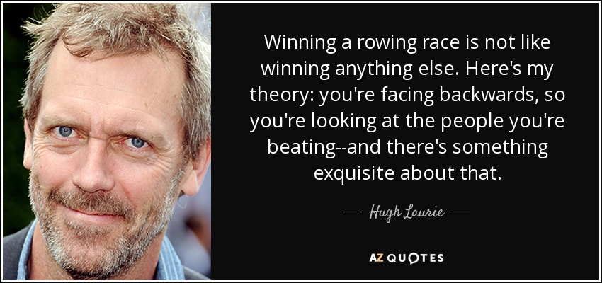 Winning a rowing race is not like winning anything else. Here's my theory: you're facing backwards, so you're looking at the people you're beating--and there's something exquisite about that. - Hugh Laurie