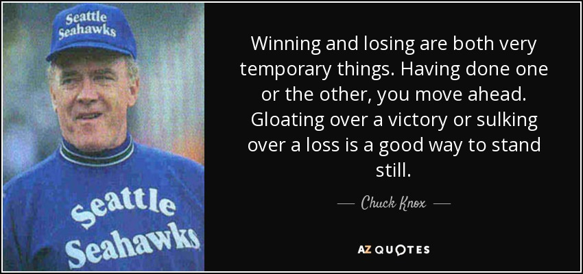Winning and losing are both very temporary things. Having done one or the other, you move ahead. Gloating over a victory or sulking over a loss is a good way to stand still. - Chuck Knox