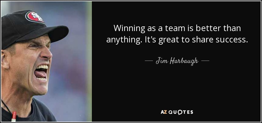Winning as a team is better than anything. It's great to share success. - Jim Harbaugh