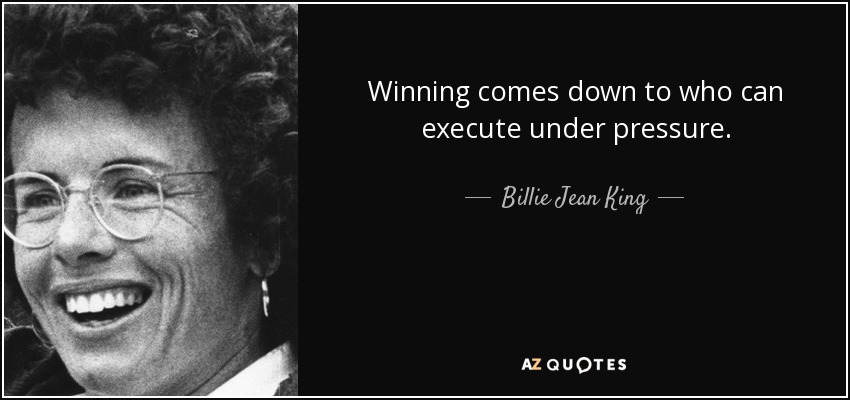 Winning comes down to who can execute under pressure. - Billie Jean King