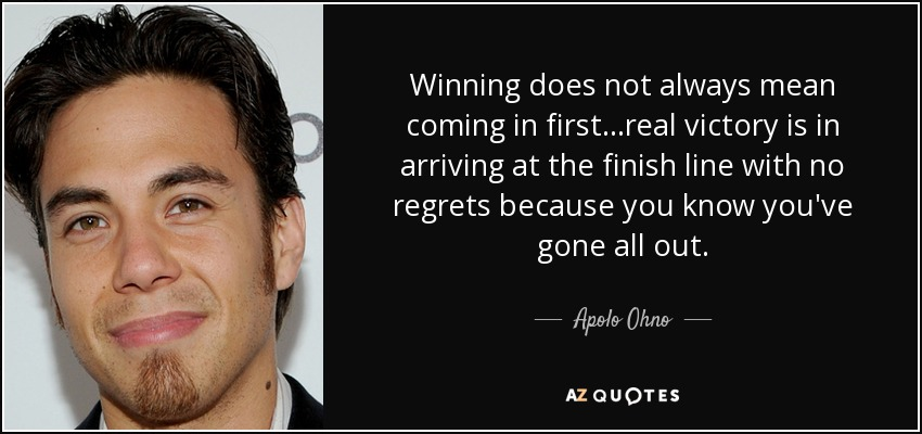 Winning does not always mean coming in first...real victory is in arriving at the finish line with no regrets because you know you've gone all out. - Apolo Ohno