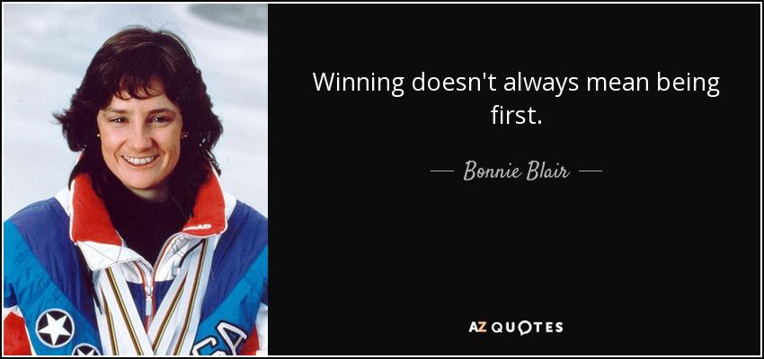 Winning doesn't always mean being first. - Bonnie Blair