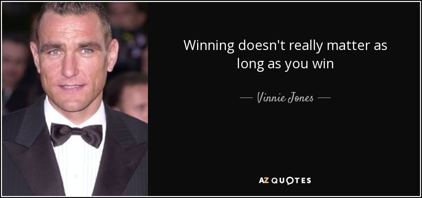 Winning doesn't really matter as long as you win - Vinnie Jones
