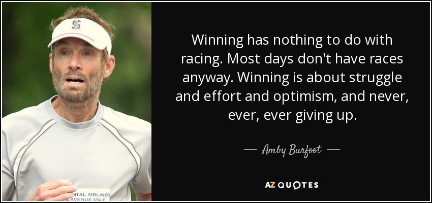 Winning has nothing to do with racing. Most days don't have races anyway. Winning is about struggle and effort and optimism, and never, ever, ever giving up. - Amby Burfoot