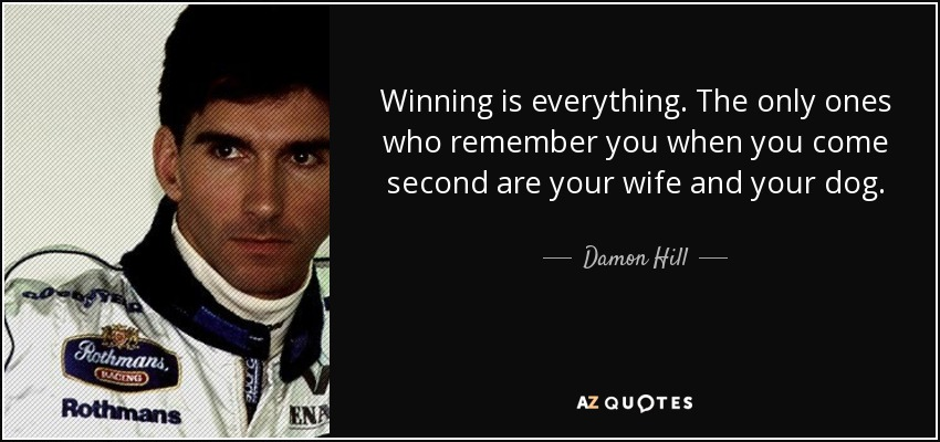 Winning is everything. The only ones who remember you when you come second are your wife and your dog. - Damon Hill
