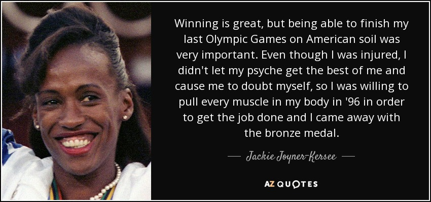 Winning is great, but being able to finish my last Olympic Games on American soil was very important. Even though I was injured, I didn't let my psyche get the best of me and cause me to doubt myself, so I was willing to pull every muscle in my body in '96 in order to get the job done and I came away with the bronze medal. - Jackie Joyner-Kersee