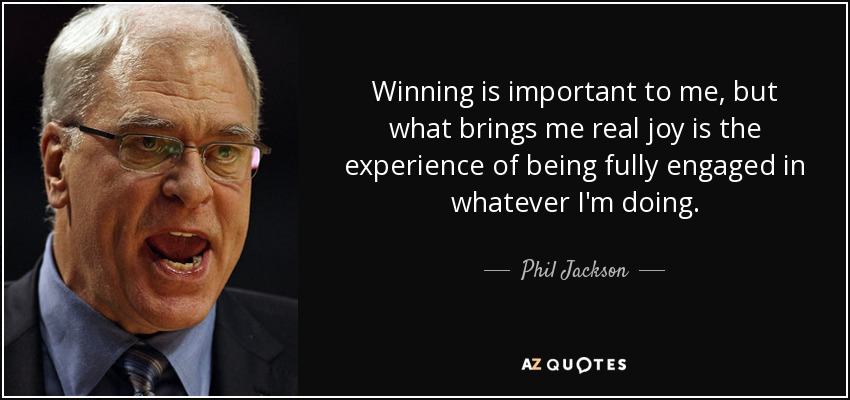 Winning is important to me, but what brings me real joy is the experience of being fully engaged in whatever I'm doing. - Phil Jackson