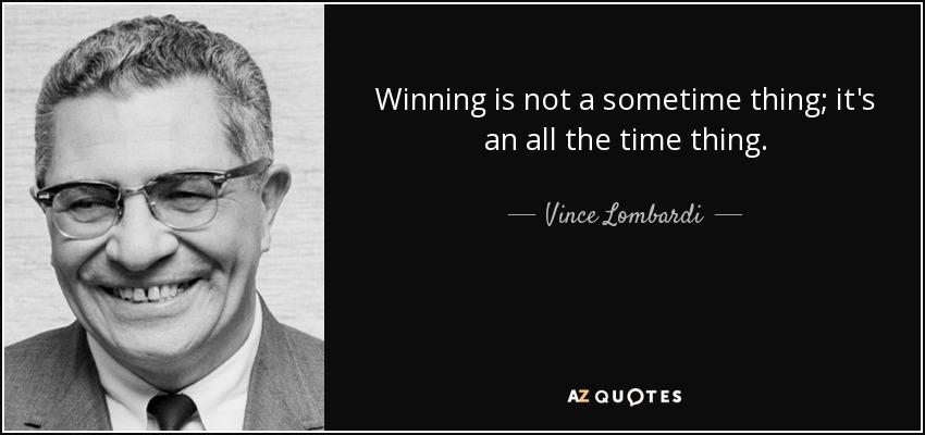 Winning is not a sometime thing; it's an all the time thing. - Vince Lombardi