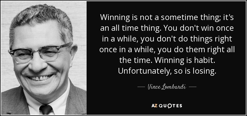 Winning is not a sometime thing; it's an all time thing. You don't win once in a while, you don't do things right once in a while, you do them right all the time. Winning is habit. Unfortunately, so is losing. - Vince Lombardi