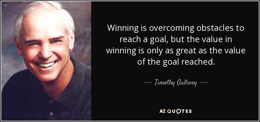 Winning is overcoming obstacles to reach a goal, but the value in winning is only as great as the value of the goal reached. - Timothy Gallwey