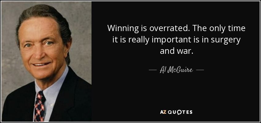 Winning is overrated. The only time it is really important is in surgery and war. - Al McGuire