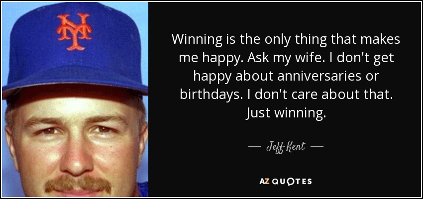Winning is the only thing that makes me happy. Ask my wife. I don't get happy about anniversaries or birthdays. I don't care about that. Just winning. - Jeff Kent
