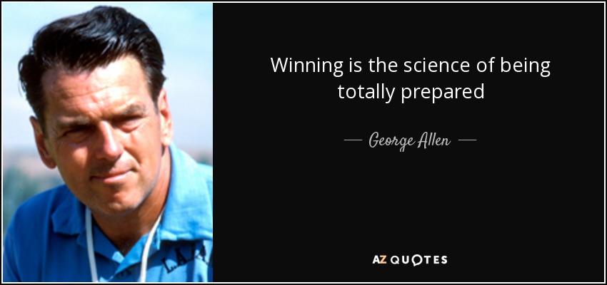 Winning is the science of being totally prepared - George Allen
