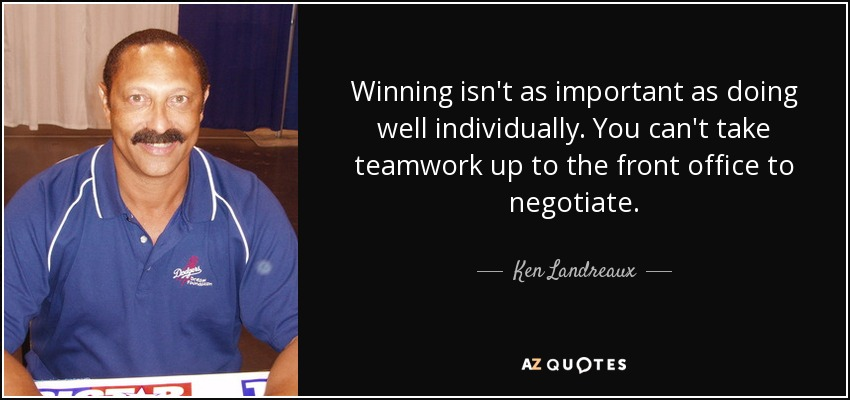 Winning isn't as important as doing well individually. You can't take teamwork up to the front office to negotiate. - Ken Landreaux