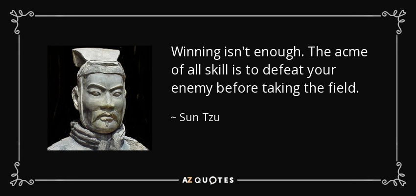 Winning isn't enough. The acme of all skill is to defeat your enemy before taking the field. - Sun Tzu