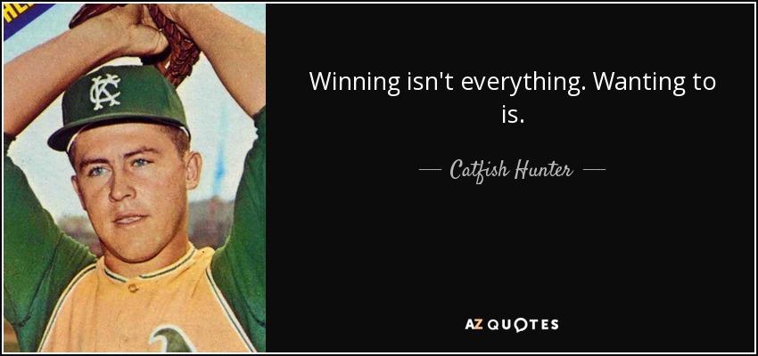 Winning isn't everything. Wanting to is. - Catfish Hunter