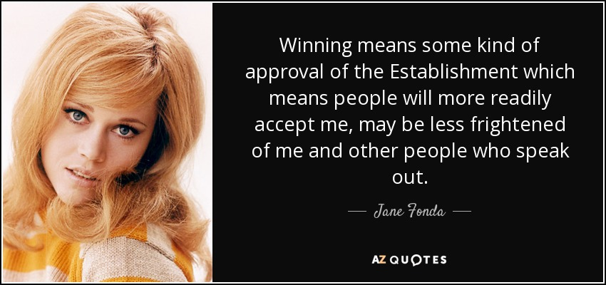 Winning means some kind of approval of the Establishment which means people will more readily accept me, may be less frightened of me and other people who speak out. - Jane Fonda