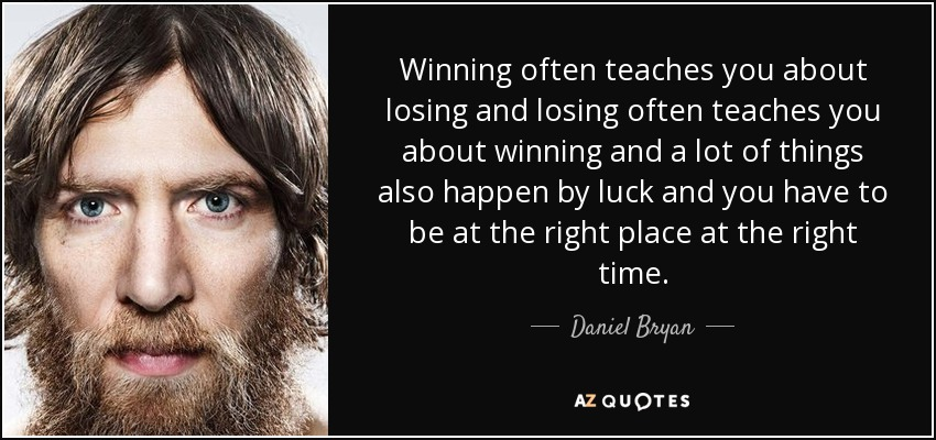 Winning often teaches you about losing and losing often teaches you about winning and a lot of things also happen by luck and you have to be at the right place at the right time. - Daniel Bryan
