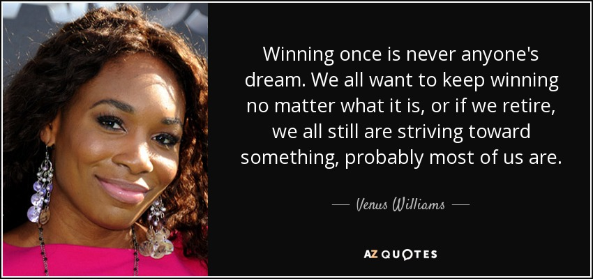 Winning once is never anyone's dream. We all want to keep winning no matter what it is, or if we retire, we all still are striving toward something, probably most of us are. - Venus Williams