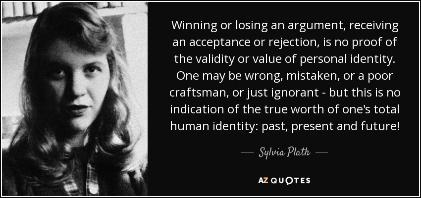 Winning or losing an argument, receiving an acceptance or rejection, is no proof of the validity or value of personal identity. One may be wrong, mistaken, or a poor craftsman, or just ignorant - but this is no indication of the true worth of one's total human identity: past, present and future! - Sylvia Plath