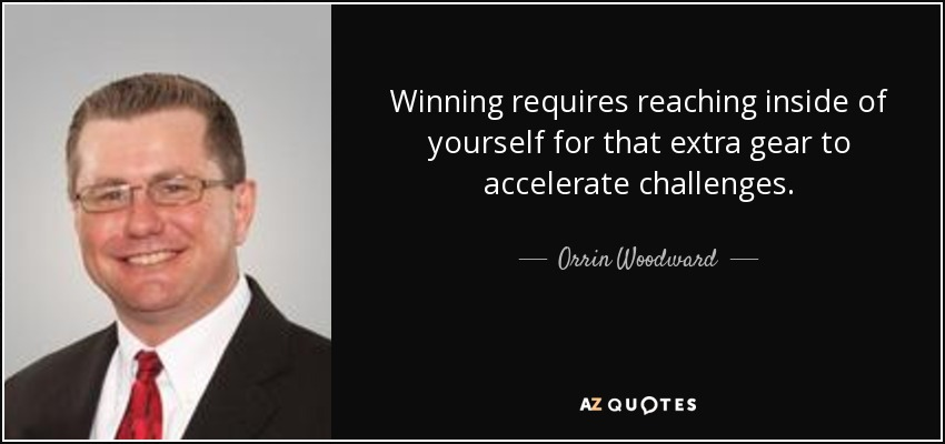 Winning requires reaching inside of yourself for that extra gear to accelerate challenges. - Orrin Woodward