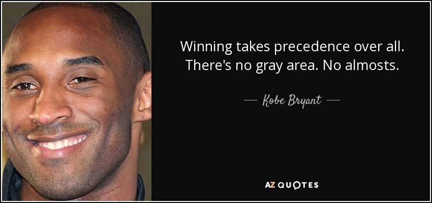 Winning takes precedence over all. There's no gray area. No almosts. - Kobe Bryant