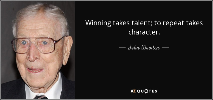 Winning takes talent; to repeat takes character. - John Wooden