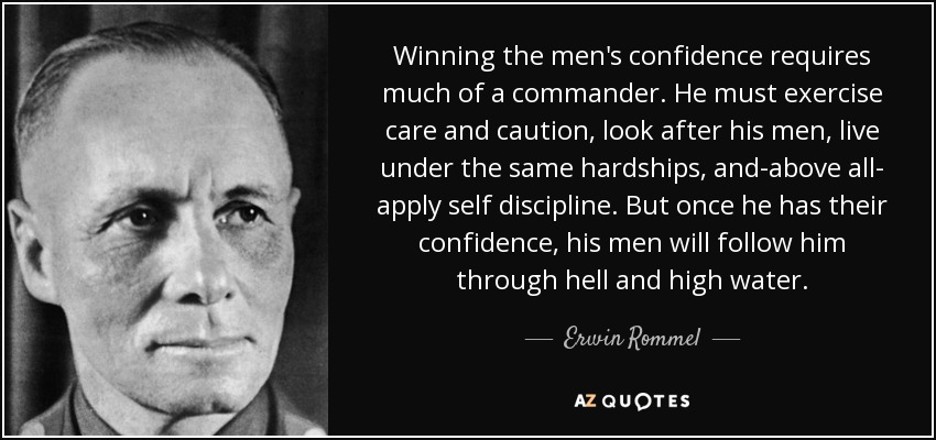 Winning the men's confidence requires much of a commander. He must exercise care and caution, look after his men, live under the same hardships, and-above all- apply self discipline. But once he has their confidence, his men will follow him through hell and high water. - Erwin Rommel