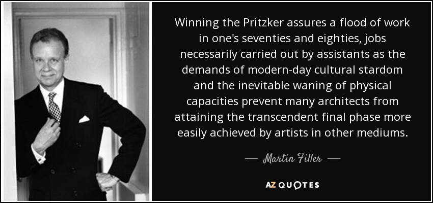 Winning the Pritzker assures a flood of work in one's seventies and eighties, jobs necessarily carried out by assistants as the demands of modern-day cultural stardom and the inevitable waning of physical capacities prevent many architects from attaining the transcendent final phase more easily achieved by artists in other mediums. - Martin Filler