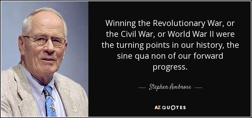 Winning the Revolutionary War, or the Civil War, or World War II were the turning points in our history, the sine qua non of our forward progress. - Stephen Ambrose