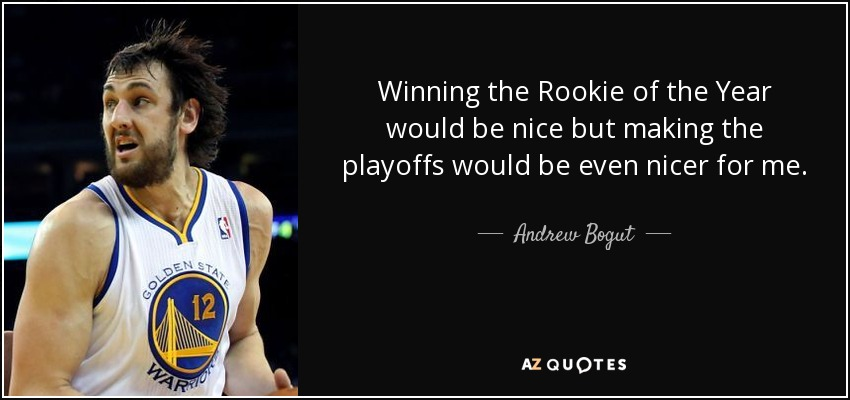 Winning the Rookie of the Year would be nice but making the playoffs would be even nicer for me. - Andrew Bogut